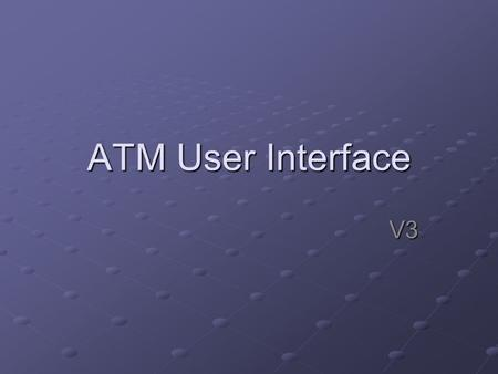ATM User Interface V3. I/O Devices Input: Keyboardfor input, option select Keyboardfor input, option select Or Touch screen Or Touch screenOutput: Screenfor.