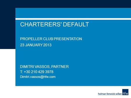 CHARTERERS' DEFAULT PROPELLER CLUB PRESENTATION 23 JANUARY 2013 DIMITRI VASSOS, PARTNER T: +30 210 429 3978
