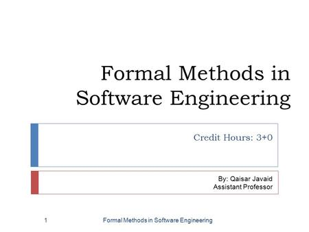 Formal Methods in Software Engineering Credit Hours: 3+0 By: Qaisar Javaid Assistant Professor Formal Methods in Software Engineering1.