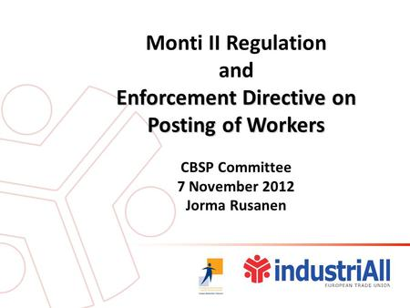 Monti II Regulation and Enforcement Directive on Posting of Workers CBSP Committee 7 November 2012 Jorma Rusanen.