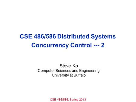 CSE 486/586, Spring 2013 CSE 486/586 Distributed Systems Concurrency Control --- 2 Steve Ko Computer Sciences and Engineering University at Buffalo.