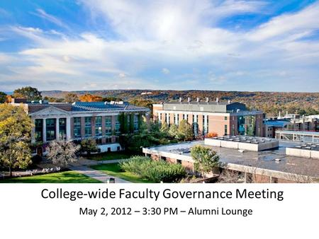 College-wide Faculty Governance Meeting May 2, 2012 – 3:30 PM – Alumni Lounge.