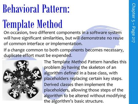 Behavioral Pattern: Template Method C h a p t e r 5 – P a g e 217 On occasion, two different components in a software system will have significant similarities,