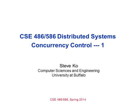 CSE 486/586, Spring 2014 CSE 486/586 Distributed Systems Concurrency Control --- 1 Steve Ko Computer Sciences and Engineering University at Buffalo.
