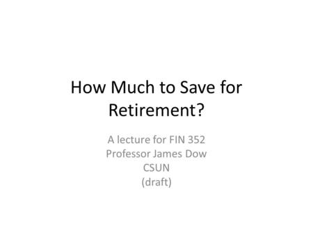 How Much to Save for Retirement? A lecture for FIN 352 Professor James Dow CSUN (draft)