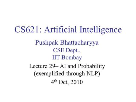 CS621: Artificial Intelligence Pushpak Bhattacharyya CSE Dept., IIT Bombay Lecture 29– AI and Probability (exemplified through NLP) 4 th Oct, 2010.