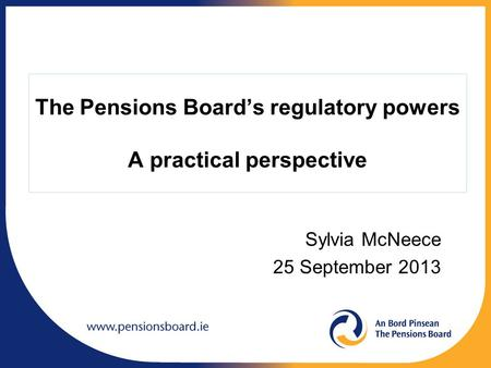 The Pensions Board's regulatory powers A practical perspective Sylvia McNeece 25 September 2013.
