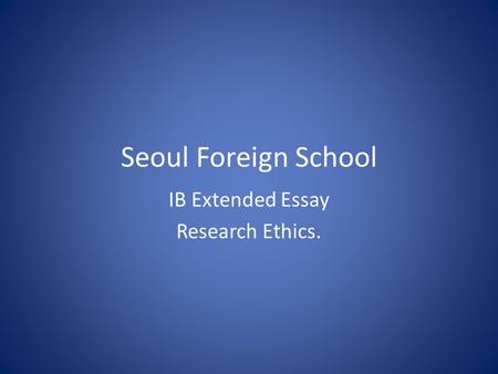 Seoul Foreign School IB Extended Essay Research Ethics.