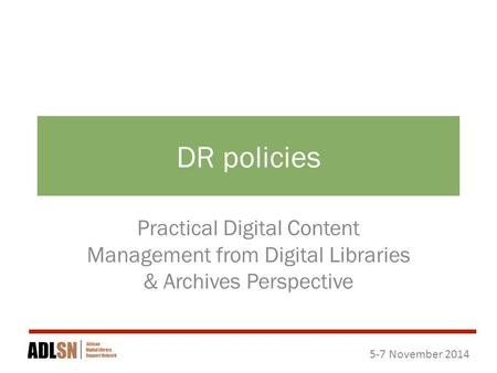 5-7 November 2014 DR policies Practical Digital Content Management from Digital Libraries & Archives Perspective.