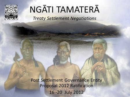 NGĀTI TAMATERĀ Treaty Settlement Negotiations Post Settlement Governance Entity Proposal 2012 Ratification 16 -20 July 2012.