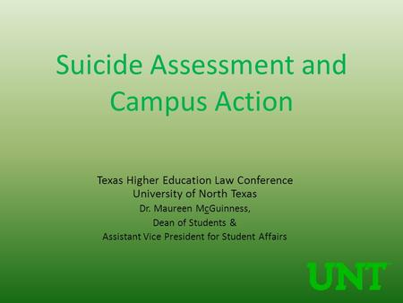 Suicide Assessment and Campus Action Texas Higher Education Law Conference University of North Texas Dr. Maureen McGuinness, Dean of Students & Assistant.