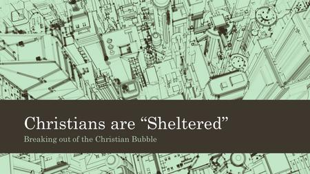 "Christians are ""Sheltered"" Breaking out of the Christian Bubble."
