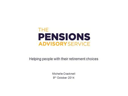 Helping people with their retirement choices Michelle Cracknell 9 th October 2014.