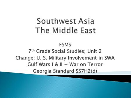 FSMS 7 th Grade Social Studies; Unit 2 Change: U. S. Military Involvement in SWA Gulf Wars I & II + War on Terror Georgia Standard SS7H2(d)