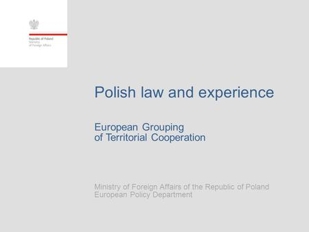 European Grouping of Territorial Cooperation Ministry of Foreign Affairs of the Republic of Poland European Policy Department Polish law and experience.