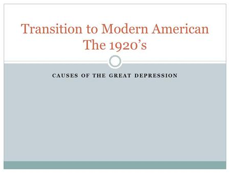 CAUSES OF THE GREAT DEPRESSION Transition to Modern American The 1920's.
