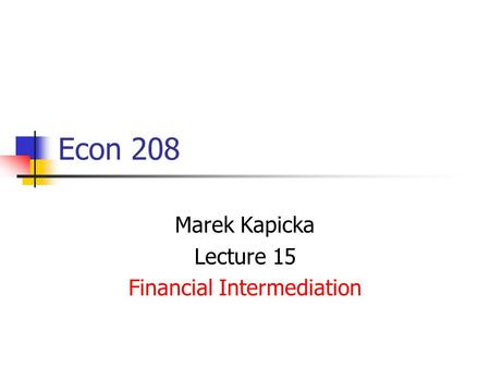 Econ 208 Marek Kapicka Lecture 15 Financial Intermediation.