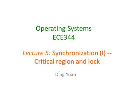 Operating Systems ECE344 Ding Yuan Synchronization (I) -- Critical region and lock Lecture 5: Synchronization (I) -- Critical region and lock.