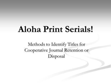 Aloha Print Serials! Methods to Identify Titles for Cooperative Journal Retention or Disposal.