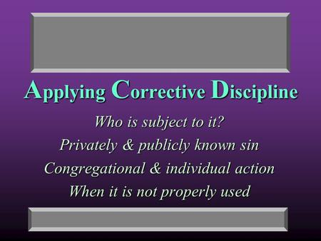 A pplying C orrective D iscipline Who is subject to it? Privately & publicly known sin Congregational & individual action When it is not properly used.