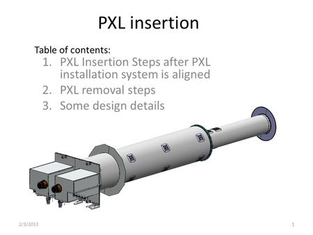 PXL insertion 1.PXL Insertion Steps after PXL installation system is aligned 2.PXL removal steps 3.Some design details 2/3/20131 Table of contents: