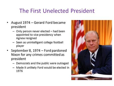 The First Unelected President August 1974 – Gerard Ford became president – Only person never elected – had been appointed to vice presidency when Agnew.