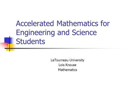 Accelerated Mathematics for Engineering and Science Students LeTourneau University Lois Knouse Mathematics.
