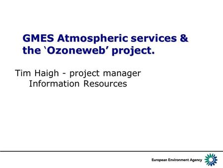GMES Atmospheric services & the 'Ozoneweb' project. Tim Haigh - project manager Information Resources.