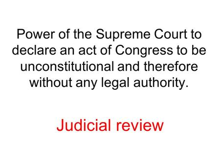 Power of the Supreme Court to declare an act of Congress to be unconstitutional and therefore without any legal authority. Judicial review.