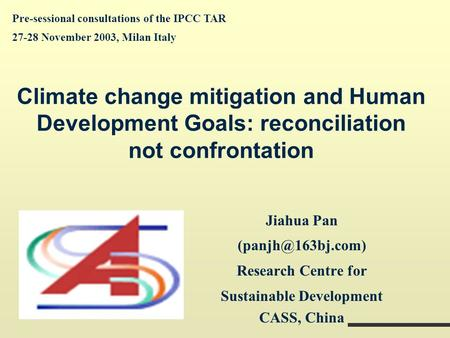 Climate change mitigation and Human Development Goals: reconciliation not confrontation Jiahua Pan Research Centre for Sustainable Development.