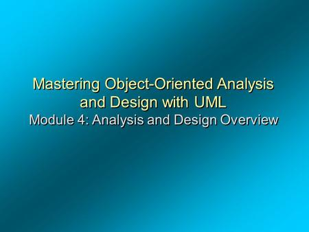 Mastering Object-Oriented Analysis and Design with UML Module 4: Analysis and Design Overview.