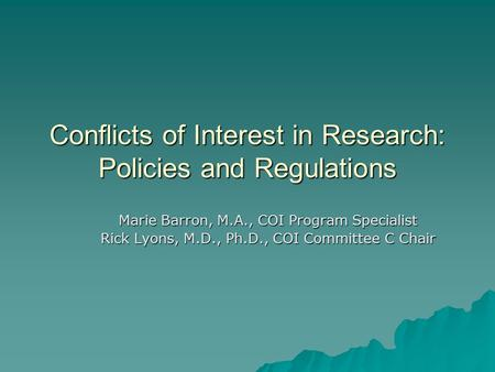 Conflicts of Interest in Research: Policies and Regulations Marie Barron, M.A., COI Program Specialist Rick Lyons, M.D., Ph.D., COI Committee C Chair.