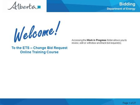 Page 1 of 27 Accessing the Work in Progress folder allows you to review, edit or withdraw and track bid request(s). Welcome To the ETS – Change Bid Request.