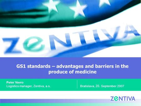 GS1 standards – advantages and barriers in the produce of medicine Bratislava, 20. September 2007 Peter Vavro Logistics manager, Zentiva, a.s.