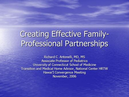 Creating Effective Family- Professional Partnerships Richard C. Antonelli, MD, MS Associate Professor of Pediatrics University of Connecticut School of.