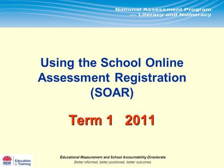 Educational Measurement and School Accountability Directorate Better informed, better positioned, better outcomes.