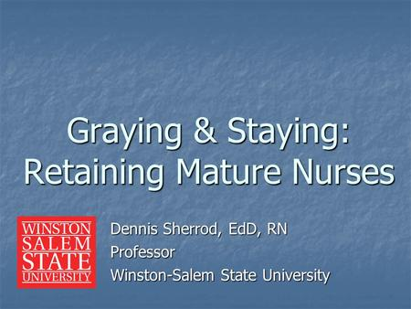 Dennis Sherrod, EdD, RN Professor Winston-Salem State University Graying & Staying: Retaining Mature Nurses.