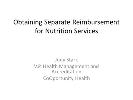 Obtaining Separate Reimbursement for Nutrition Services Judy Stark V.P. Health Management and Accreditation CoOportunity Health.