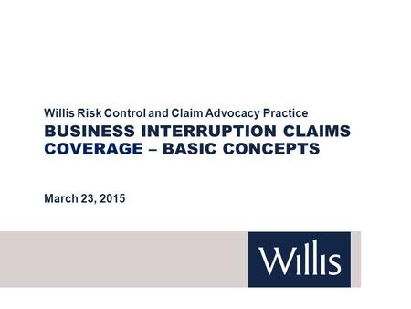 BUSINESS INTERRUPTION CLAIMS COVERAGE – BASIC CONCEPTS Willis Risk Control and Claim Advocacy Practice March 23, 2015.