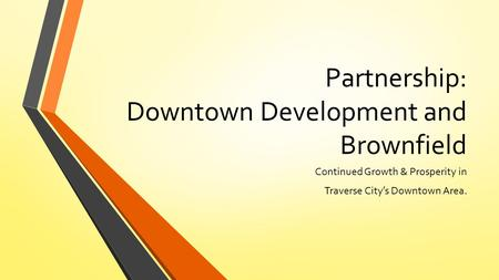 Partnership: Downtown Development and Brownfield Continued Growth & Prosperity in Traverse City's Downtown Area.