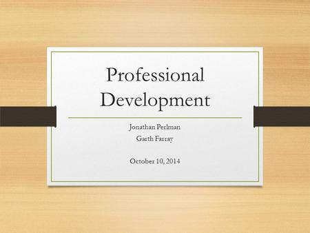 Professional Development Jonathan Perlman Garth Farray October 10, 2014.