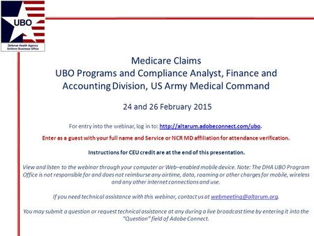 Medicare Claims UBO Programs and Compliance Analyst, Finance and Accounting Division, US Army Medical Command 24 and 26 February 2015 For entry into the.