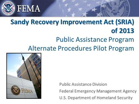 Sandy Recovery Improvement Act (SRIA) of 2013 Sandy Recovery Improvement Act (SRIA) of 2013 Public Assistance Program Alternate Procedures Pilot Program.