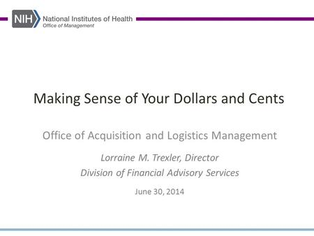 Making Sense of Your Dollars and Cents Office of Acquisition and Logistics Management Lorraine M. Trexler, Director Division of Financial Advisory Services.