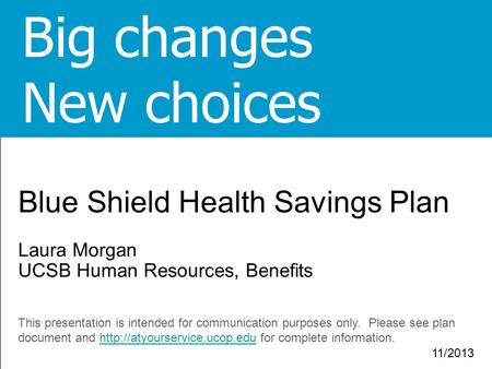 1 1 Blue Shield Health Savings Plan Laura Morgan UCSB Human Resources, Benefits This presentation is intended for communication purposes only. Please see.