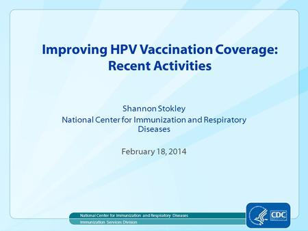 Improving HPV Vaccination Coverage: Recent Activities Shannon Stokley National Center for Immunization and Respiratory Diseases February 18, 2014 National.