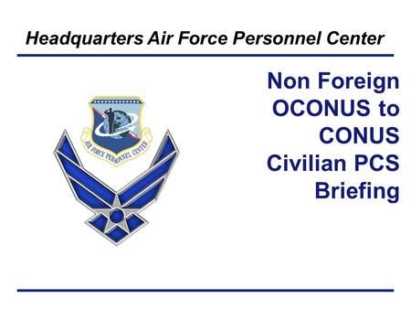 Headquarters Air Force Personnel Center Non Foreign OCONUS to CONUS Civilian PCS Briefing.