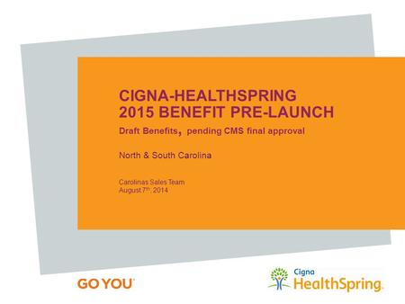 CIGNA-HEALTHSPRING 2015 BENEFIT PRE-LAUNCH Draft Benefits, pending CMS final approval North & South Carolina Carolinas Sales Team August 7 th, 2014.