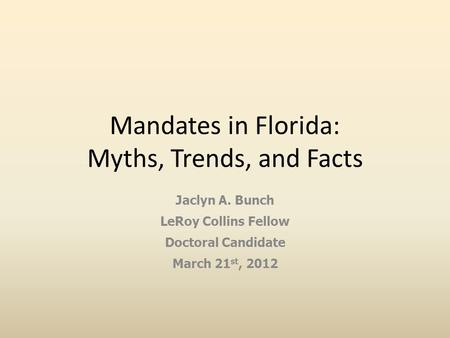 Mandates in Florida: Myths, Trends, and Facts Jaclyn A. Bunch LeRoy Collins Fellow Doctoral Candidate March 21 st, 2012.