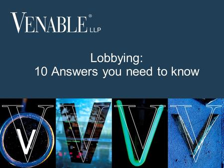1 © 2013 Venable LLP Lobbying: 10 Answers you need to know.